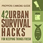 Prepper's Canning Guide: 42 Urban Survival Hacks for Keeping Things Fresh | Graham Higgins