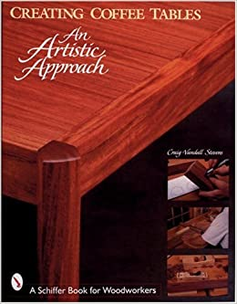 Creating Coffee Tables An Artistic Approach Schiffer Book For Woodworkers Craig Stevens 9780764306235 Amazon Com Books