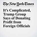 It's Complicated, Trump Group Says of Donating Profit from Foreign Officials | Ben Protess,Steve Eder