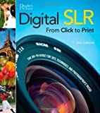 Digital SLR from Click to Print: The Go-To Guide for Tips, Techniques, and Photographers' Tricks