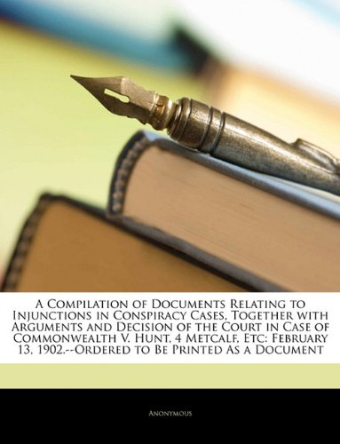 Read Online A Compilation of Documents Relating to Injunctions in Conspiracy Cases, Together with Arguments and Decision of the Court in Case of Commonwealth V. ... 1902.--Ordered to Be Printed As a Document pdf epub