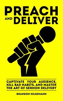 Preach and Deliver: Captivate Your Audience, Kill Bad Habits, and Master the Art of Sermon Delivery by [Hilgemann, Brandon]