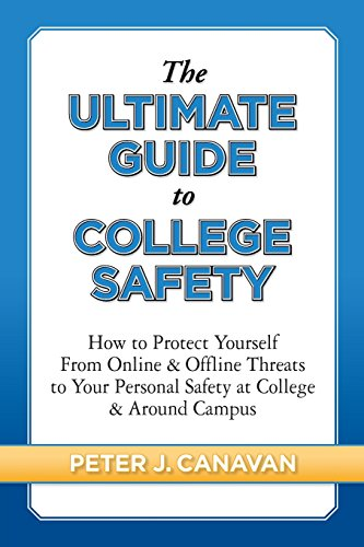 Book: The Ultimate Guide to College Safety - How to Protect Yourself from Online & Offline Threats to Your Personal Safety at College & Around Campus by Peter J Canavan
