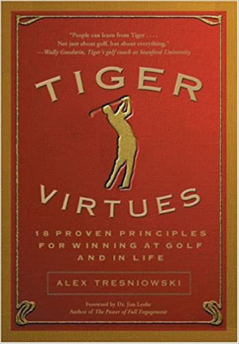 Tiger Virtues 18 Proven Principles For Winning At Golf And In Life Alex Tresniowski Amazon Books
