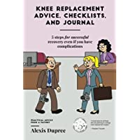 Knee Replacement Advice, Checklists, and Journal--5 Steps for Successful Recovery Even If You Have Complications: Practical Advice from a Patient