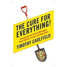 The Cure for Everything!: Untangling the Twisted Messages About Health, Fitness and Happiness: Written by Mr. Timothy Caulfield, 2012 Edition, (1st Edition) Publisher: Viking Canada [Hardcover]