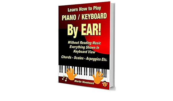 Learn How to Play Piano / Keyboard BY EAR! Without Reading Music - Everything Shown in Keyboard View: Chords - Scales - Arpeggios Etc. (English Edition) ...