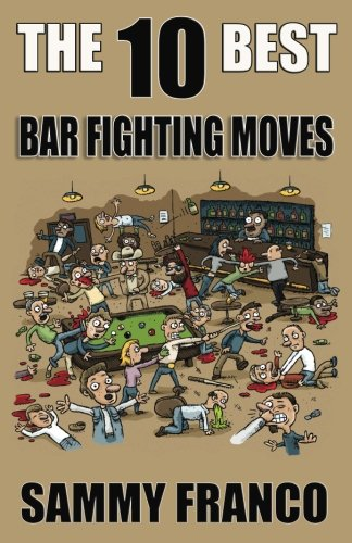 The 10 Best Bar Fighting Moves: Down and Dirty Fighting Techniques to Save Your Ass When Things Get Ugly (The 10 Best Series) (Volume 9)