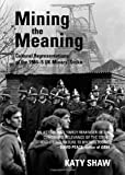 Mining the Meaning: Cultural Representations of the 1984-5 UK Miners' Strike, Katy Shaw, 1443837857