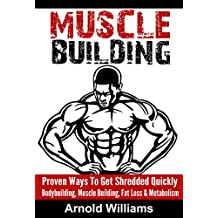 MUSCLE BUILDING: Proven Ways To Get Shredded Quickly - Bodybuilding, Muscle Building, Fat Loss & Metabolism (Gain Muscle, Build Muscle, Testosterone, Burn ... Training, Get Lean, Strength Training)