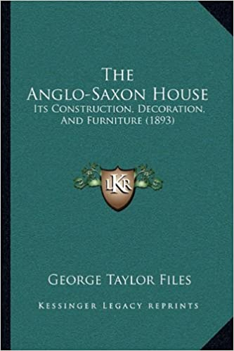 The Anglo Saxon House Its Construction Decoration And Furniture 1893 Files George Taylor 9781165071135 Amazon Com Books