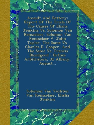 Download Assault And Battery: Report Of The Trials Of The Causes Of Elisha Jenkins Vs. Solomon Van Rensselaer, Solomon Van Rensselaer V. John Tayler, The Same ... : Before Arbitrators, At Albany, August... pdf