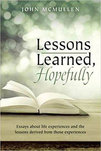 lessons learned hopefully essays about life experiences and the lessons learned hopefully essays about life experiences and the lessons derived from those experiences john mcmullen 9781483448206 com books
