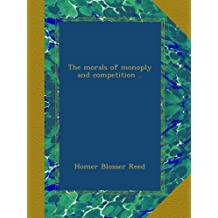 The morals of monoply and competition ..