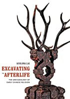 Excavating the Afterlife: The Archaeology of Early Chinese Religion (Art History Publication Initiative Books)