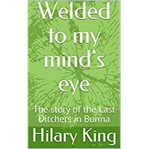 Welded to my mind's eye: The story of the Last Ditchers in Burma