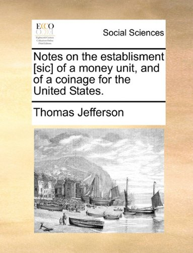 Read Online Notes on the establisment [sic] of a money unit, and of a coinage for the United States. PDF
