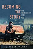 Becoming the Story: War Correspondents since 9/11 (History of Communication)