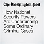 How National Security Powers Are Underpinning Some Ordinary Criminal Cases | Ellen Nakashima