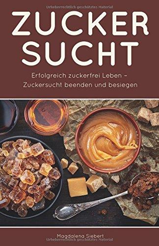 Zuckersucht: Erfolgreich zuckerfrei Leben - Zuckersucht beenden und besiegen (German Edition)