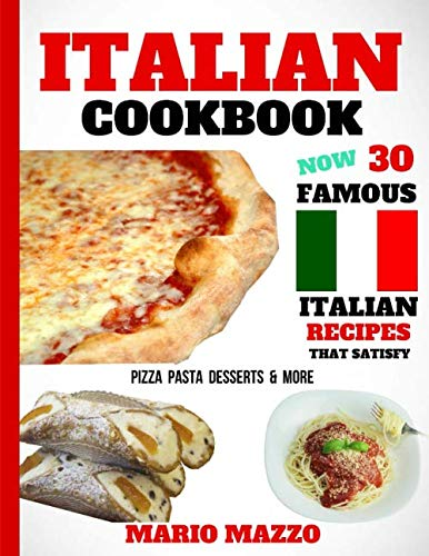 Italian Cookbook: Famous Italian Recipes That Satisfy: Baking, Pizza, Pasta, Lasagna, Chicken Parmesan, Meatballs, Desserts, Cannoli, Tiramisu, Gelato & More (2018 Newest Edition - 8.5x11 Size)