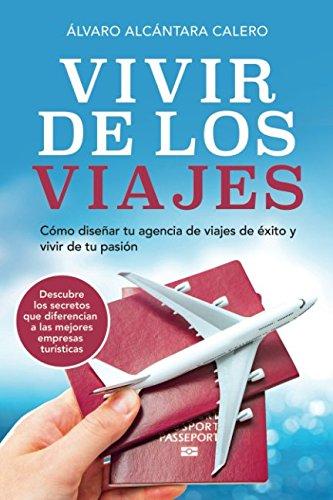 Vivir de los viajes: Como diseñar tu agencia de viajes de exito y vivir de tu pasion (Spanish Edition) [Alvaro Alcantara] (Tapa Blanda)