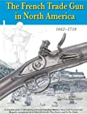The French Trade Gun in North America, 1662-1759, Gladysz, Kevin, 1931464472