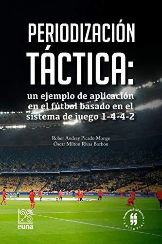 Periodización táctica: un ejemplo de aplicación en el fútbol basado en el sistema de juego 1-4-4-2 (Medicina y Ciencias de la Salud nº 3) por Picado Monge, Rober Andrey,Rivas Borbón, Óscar Milton