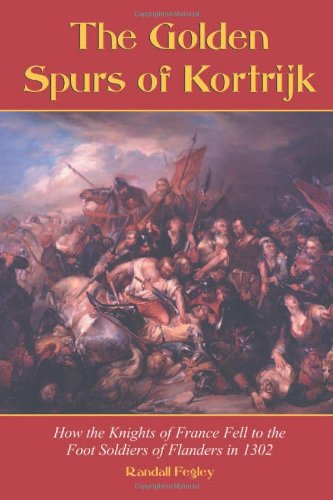 The Golden Spurs of Kortrijk: How the Knights of France Fell to the Footsoldiers of Flanders in 1302