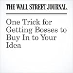One Trick for Getting Bosses to Buy In to Your Idea | Joann S. Lublin