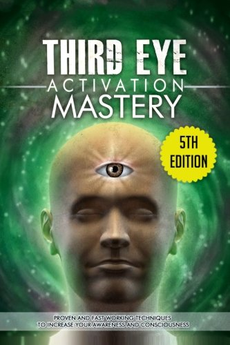 Third Eye Activation Mastery: Proven And Fast Working Techniques To Increase Awareness And Consciousness PDF