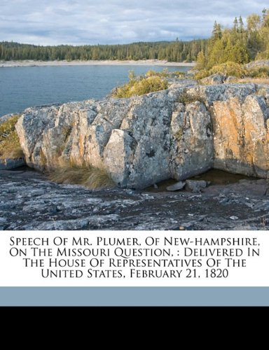 Speech Of Mr. Plumer, Of New-hampshire, On The Missouri Question,: Delivered In The House Of Representatives Of The United States, February 21, 1820 PDF