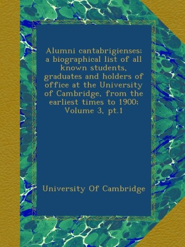 Read Online Alumni cantabrigienses; a biographical list of all known students, graduates and holders of office at the University of Cambridge, from the earliest times to 1900; Volume 3, pt.1 PDF