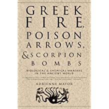By Adrienne Mayor Greek Fire, Poison Arrows, and Scorpion Bombs: Biological & Chemical Warfare in the Ancient World [Paperback]