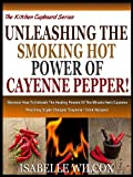 img - for UNLEASHING THE SMOKING HOT POWER OF CAYENNE PEPPER!: Discover How To Unleash The Healing Powers Of The Miracle Herb Cayenne Plus Easy Super Charged