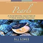 Pearls: A Mind-Opening Collection of 17 Fresh Spiritual Teachings   Jill Loree