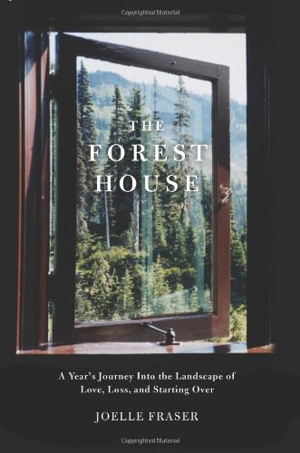 The Forest House: A Year's Journey Into the Landscape of Love, Loss, and Starting - House Forest