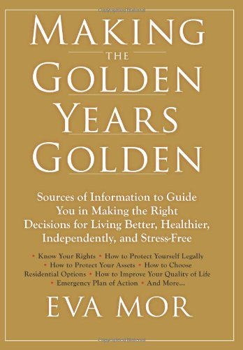 Making the Golden Years Golden: Resources and Sources of Information to Guide You in Making the Right Decisions for Living Better, Healthier, Independently And Stress-Free. ebook