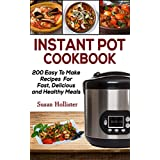 Instant Pot Cookbook: 200 Easy To Make Recipes For Fast, Delicious and Healthy Meals (Quick & Easy Instant Pot Pressure Cooker Cookbook Recipes For Breakfast, ... Lunch, Dinner, Appetizers and Desserts 1)