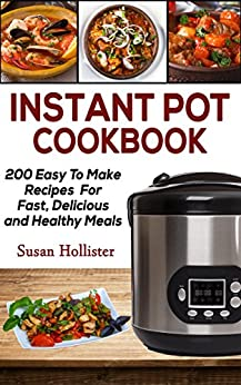 Instant Pot Cookbook: 200 Easy To Make Recipes For Fast