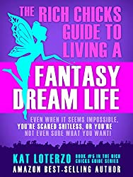 The Rich Chicks Guide to Living a Fantasy Dream Life.: Even When It All Seems Impossible, You're Scared Shitless, or You're Not Even Sure What You Want!