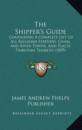 The Shipper's Guide: Containing A Complete List Of All Railroad Stations, Canal And River Towns, And Places Tributary Thereto (1859) pdf