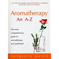 Aromatherapy A-Z: The most comprehensive guide to aromatherapy ever published