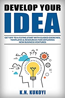 Develop Your Idea!: Get off to a flying start with your startup. Guided exercises & resources for exploring & validating new business ventures by [Kukoyi, K.N.]