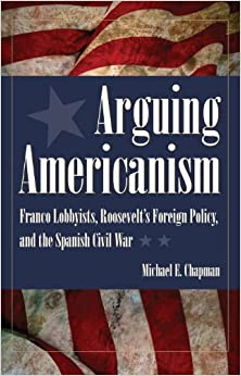 Arguing Americanism: Franco Lobbyists, Roosevelt's Foreign Policy and the Spanish Civil War (New Studies in U.S. Foreign Relations)