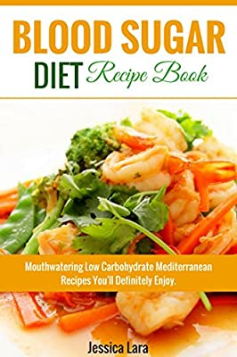Blood Sugar diet Recipe Book: Mouthwatering Low Carbohydrate Mediterranean Recipes You'll Definitely Enjoy