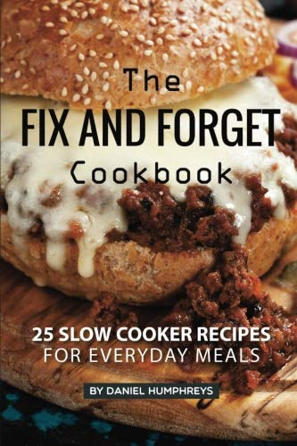 The Fix and Forget Cookbook: 25 Slow Cooker Recipes for Everyday Meals by Daniel Humphreys