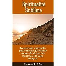 Spiritualité Sublime : la guérison spirituelle pour devenir guérisseur source de vie par les mantras et le yoga français (French Edition)