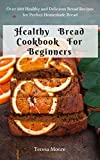 Healthy Bread Cookbook For Beginners:  Over 100 Healthy and Delicious Bread Recipes for Perfect Homemade Bread (Quick and Easy Natural Food 29)