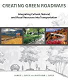 Creating Green Roads : Integrating Cultural, Natural, and Visual Resources into Transportation, Sipes, James and Sipes, Matthew L., 1610913582